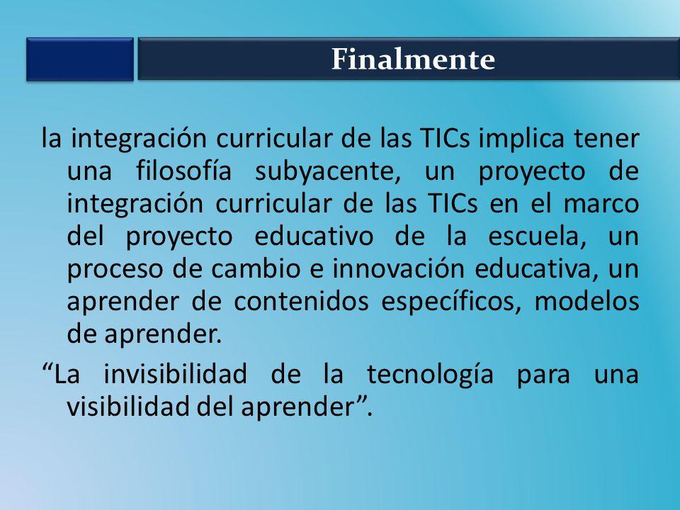la integración curricular de las TICs implica tener una filosofía subyacente, un proyecto de integración curricular de las TICs en el marco del proyecto educativo de la escuela, un proceso de cambio e innovación educativa, un aprender de contenidos específicos, modelos de aprender.