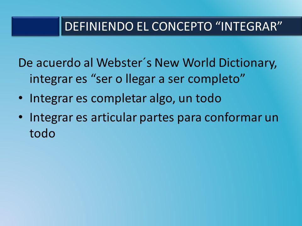 De acuerdo al Webster´s New World Dictionary, integrar es ser o llegar a ser completo Integrar es completar algo, un todo Integrar es articular partes para conformar un todo DEFINIENDO EL CONCEPTO INTEGRAR