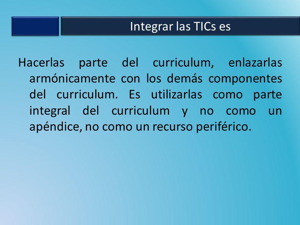 Hacerlas parte del curriculum, enlazarlas armónicamente con los demás componentes del curriculum. Es utilizarlas como parte integral del curriculum y