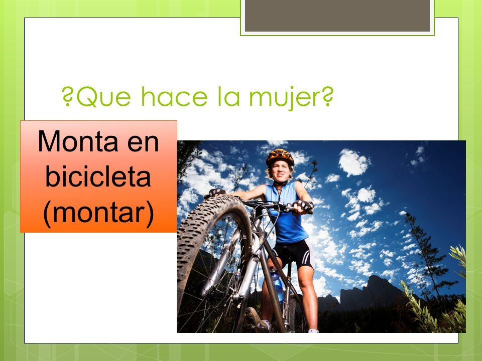 ?Que hace la mujer? Monta en bicicleta (montar)