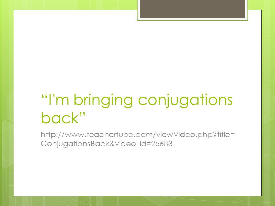 I m bringing conjugations back http://www.teachertube.com/viewVideo.php?title= ConjugationsBack&video_id=25683