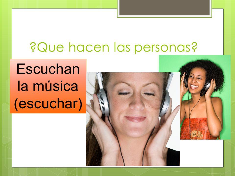 ?Que hacen las personas? Escuchan la música (escuchar)