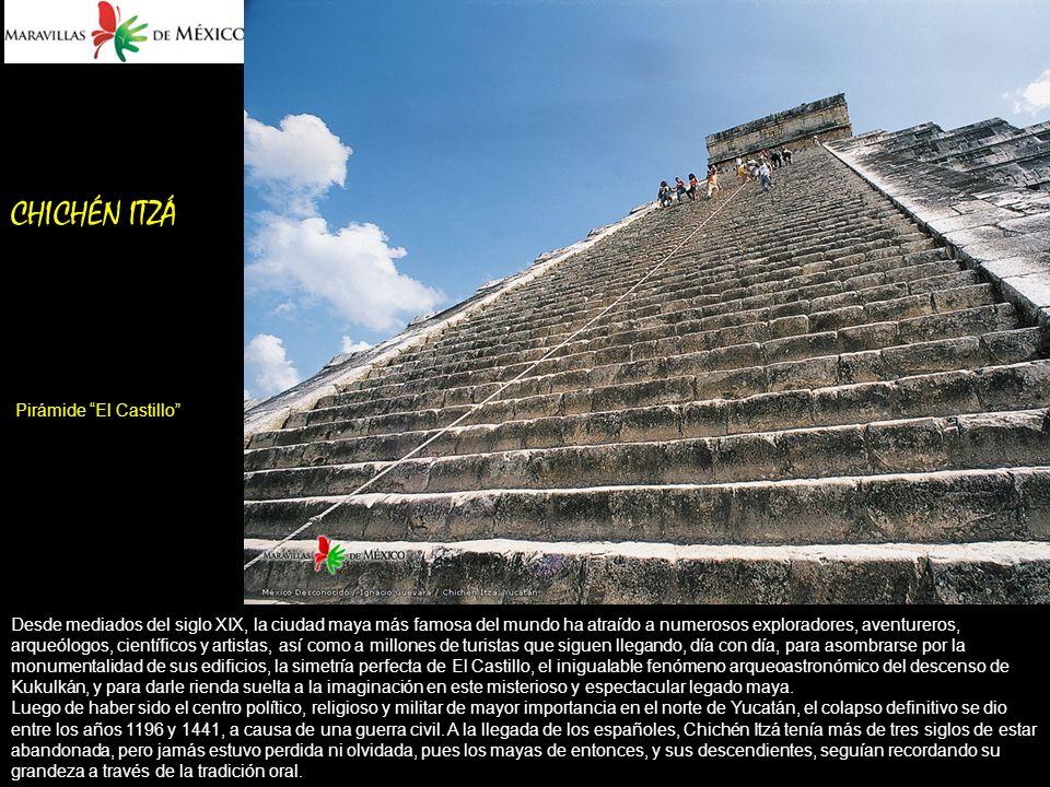 CHICHÉN ITZÁ Pirámide El Castillo Desde mediados del siglo XIX, la ciudad maya más famosa del mundo ha atraído a numerosos exploradores, aventureros, arqueólogos, científicos y artistas, así como a millones de turistas que siguen llegando, día con día, para asombrarse por la monumentalidad de sus edificios, la simetría perfecta de El Castillo, el inigualable fenómeno arqueoastronómico del descenso de Kukulkán, y para darle rienda suelta a la imaginación en este misterioso y espectacular legado maya.