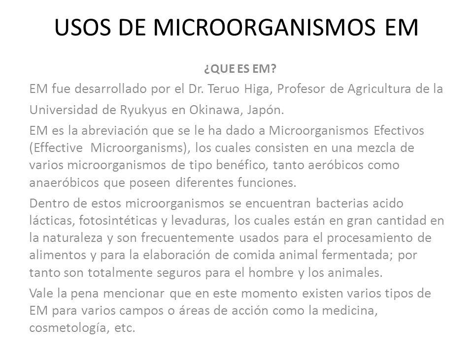 USOS DE MICROORGANISMOS EM ¿QUE ES EM? EM fue desarrollado por el Dr. Teruo Higa, Profesor de Agricultura de la Universidad de Ryukyus en Okinawa, Jap