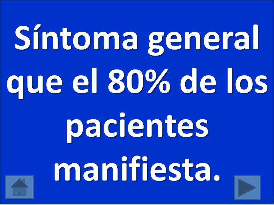 Síntoma general que el 80% de los pacientes manifiesta.