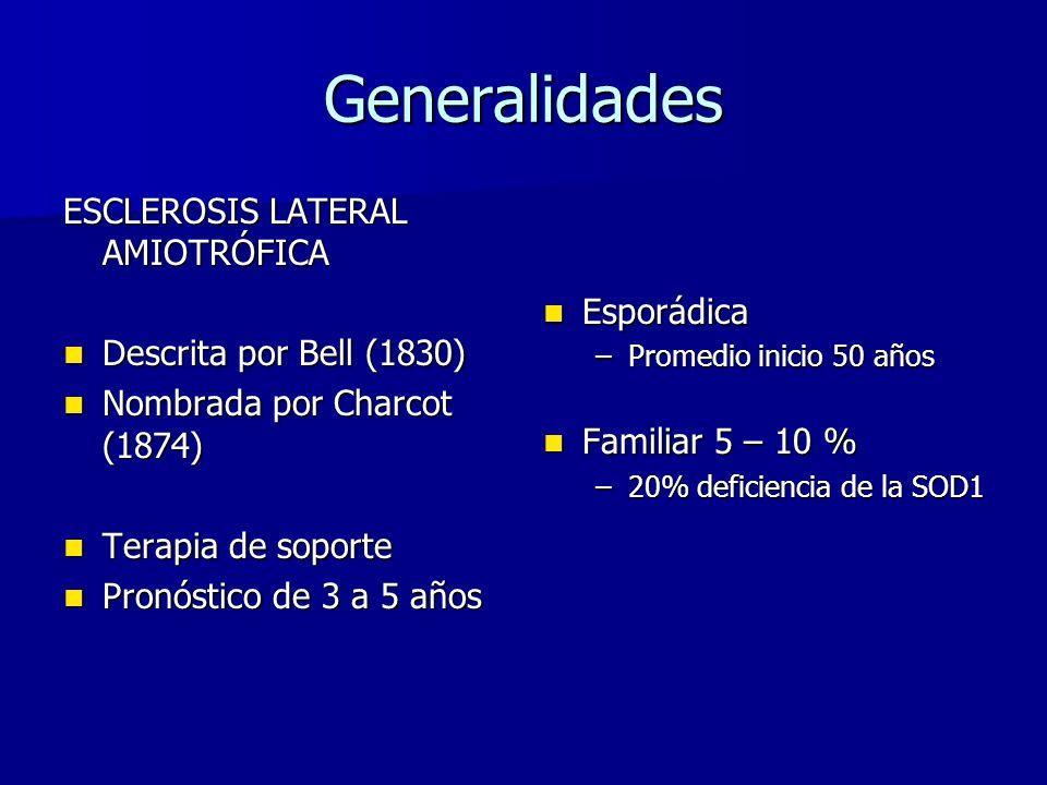 Generalidades ESCLEROSIS LATERAL AMIOTRÓFICA Descrita por Bell (1830) Descrita por Bell (1830) Nombrada por Charcot (1874) Nombrada por Charcot (1874) Terapia de soporte Terapia de soporte Pronóstico de 3 a 5 años Pronóstico de 3 a 5 años Esporádica Esporádica –Promedio inicio 50 años Familiar 5 – 10 % Familiar 5 – 10 % –20% deficiencia de la SOD1