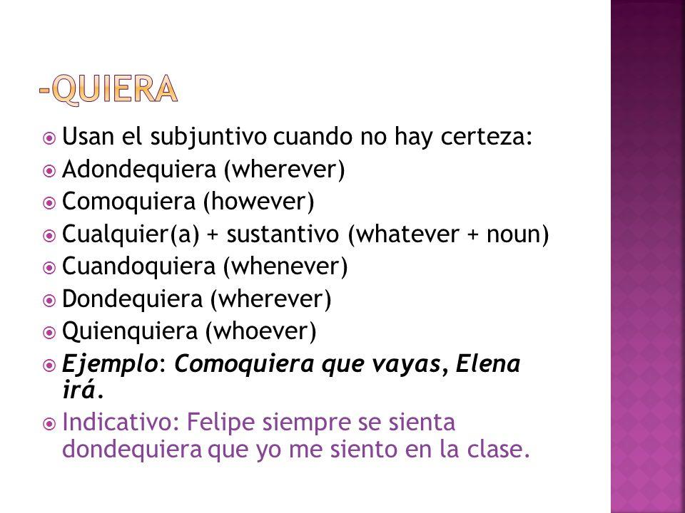 Usan el subjuntivo cuando no hay certeza: Adondequiera (wherever) Comoquiera (however) Cualquier(a) + sustantivo (whatever + noun) Cuandoquiera (whenever) Dondequiera (wherever) Quienquiera (whoever) Ejemplo: Comoquiera que vayas, Elena irá.