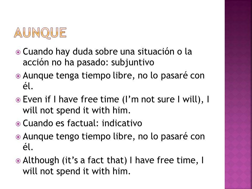 Cuando hay duda sobre una situación o la acción no ha pasado: subjuntivo Aunque tenga tiempo libre, no lo pasaré con él.