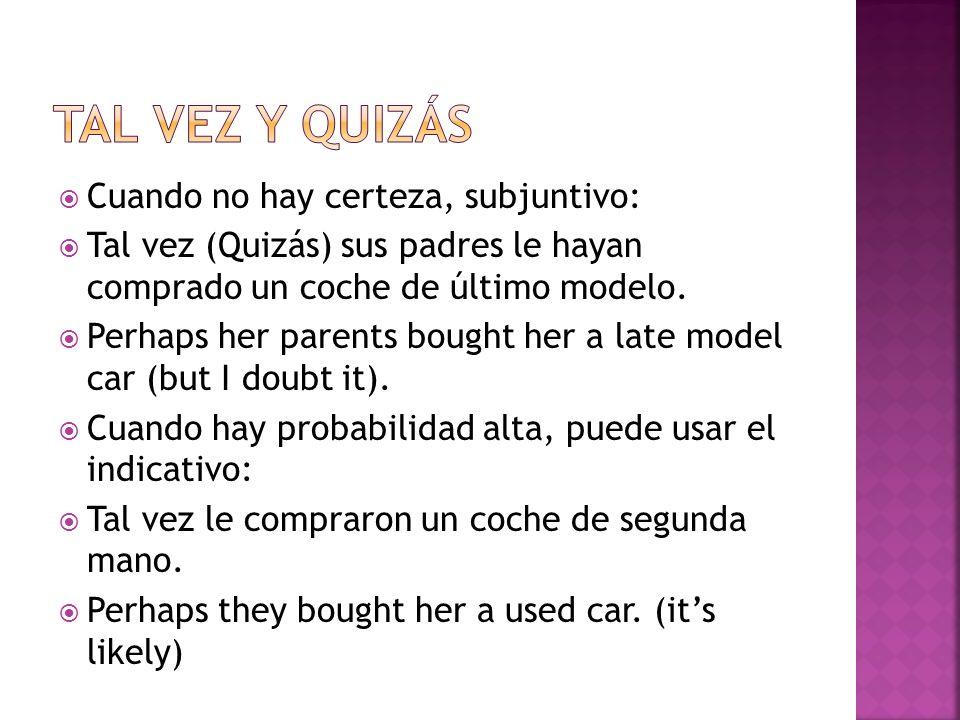 Cuando no hay certeza, subjuntivo: Tal vez (Quizás) sus padres le hayan comprado un coche de último modelo.