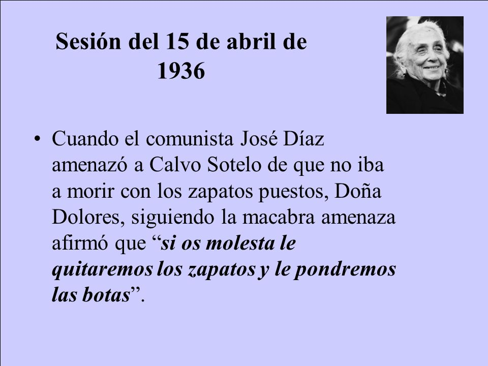 Sesión del 11 de julio de 1936 Calvo Sotelo pronunció un intervención, tras la que recibió de nuevo una amenaza de muerte, esta vez de la Pasionaria: Cuando volvió a sentarse, entre aclamaciones y protestas de unos y otros, Dolores Ibarruri, la Pasionaria, del partido comunista de las Cortes, le gritó: Este es tu último discurso