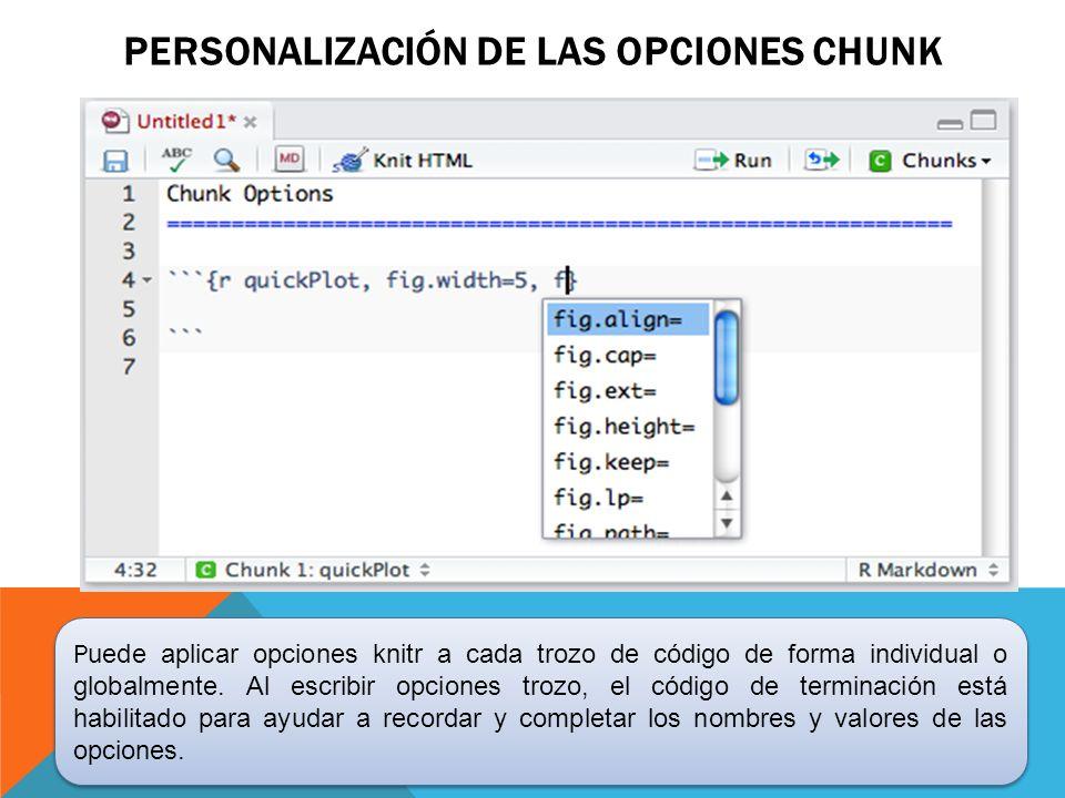 PERSONALIZACIÓN DE LAS OPCIONES CHUNK P uede aplicar opciones knitr a cada trozo de código de forma individual o globalmente. Al escribir opciones tro