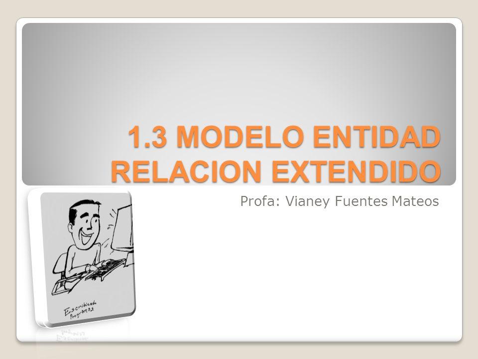 1.3 MODELO ENTIDAD-RELACION EXTENDIDO El modelo Entidad- Relación, es un modelo de datos semántico.