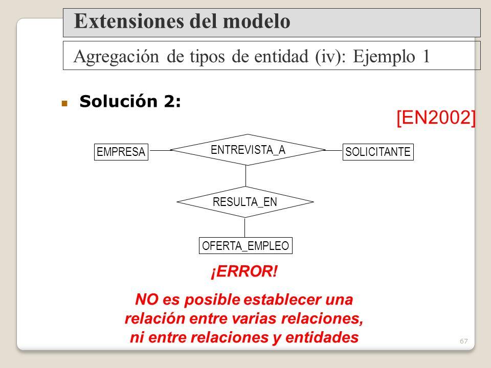 67 Agregación de tipos de entidad (iv): Ejemplo 1 Extensiones del modelo Solución 2: ¡ERROR.