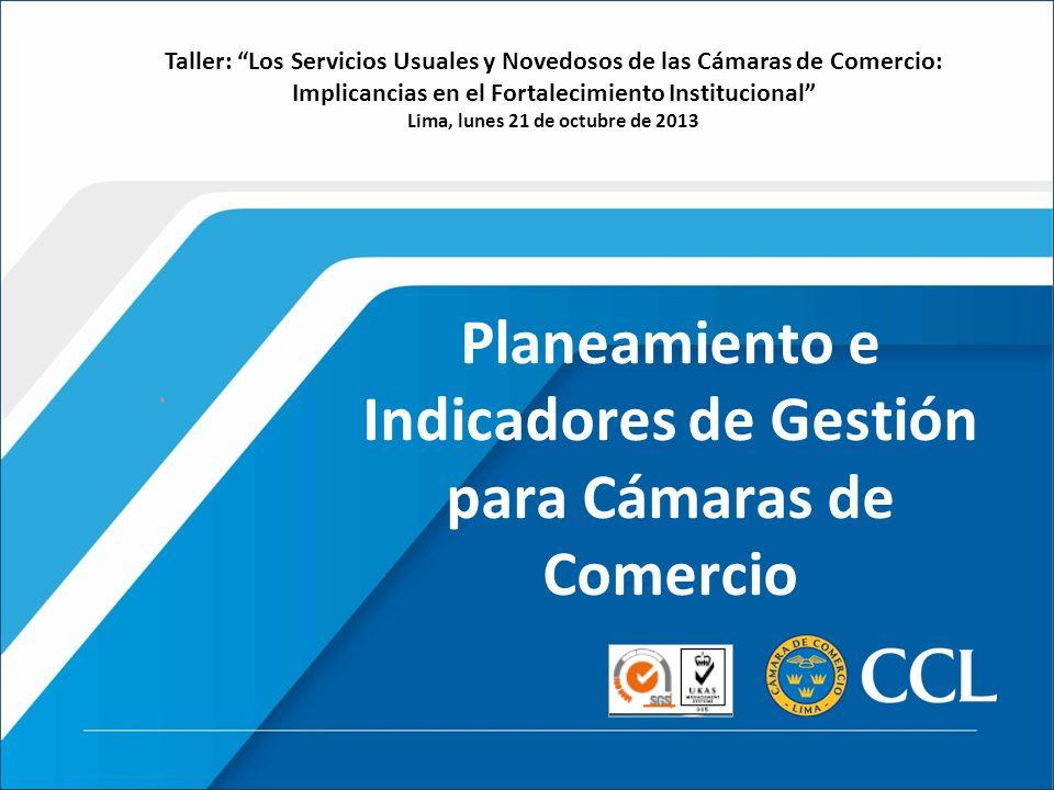 Planeamiento e Indicadores de Gestión para Cámaras de Comercio Taller: Los Servicios Usuales y Novedosos de las Cámaras de Comercio: Implicancias en el Fortalecimiento Institucional Lima, lunes 21 de octubre de 2013