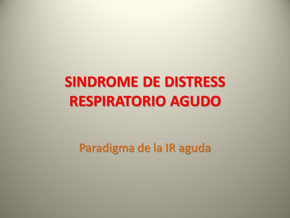 SINDROME DE DISTRESS RESPIRATORIO AGUDO Paradigma de la IR aguda