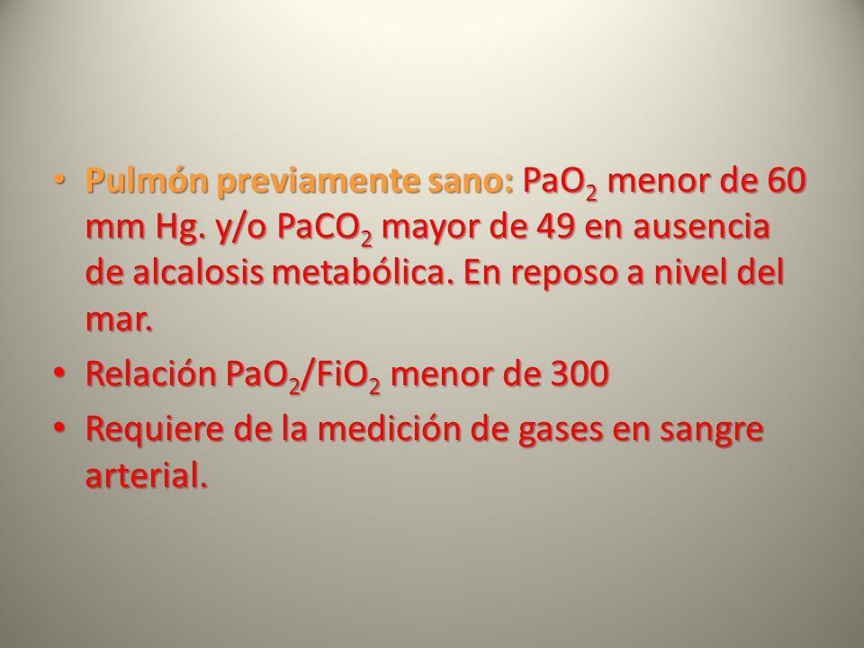 Pulmón previamente sano: PaO 2 menor de 60 mm Hg. y/o PaCO 2 mayor de 49 en ausencia de alcalosis metabólica. En reposo a nivel del mar. Pulmón previa