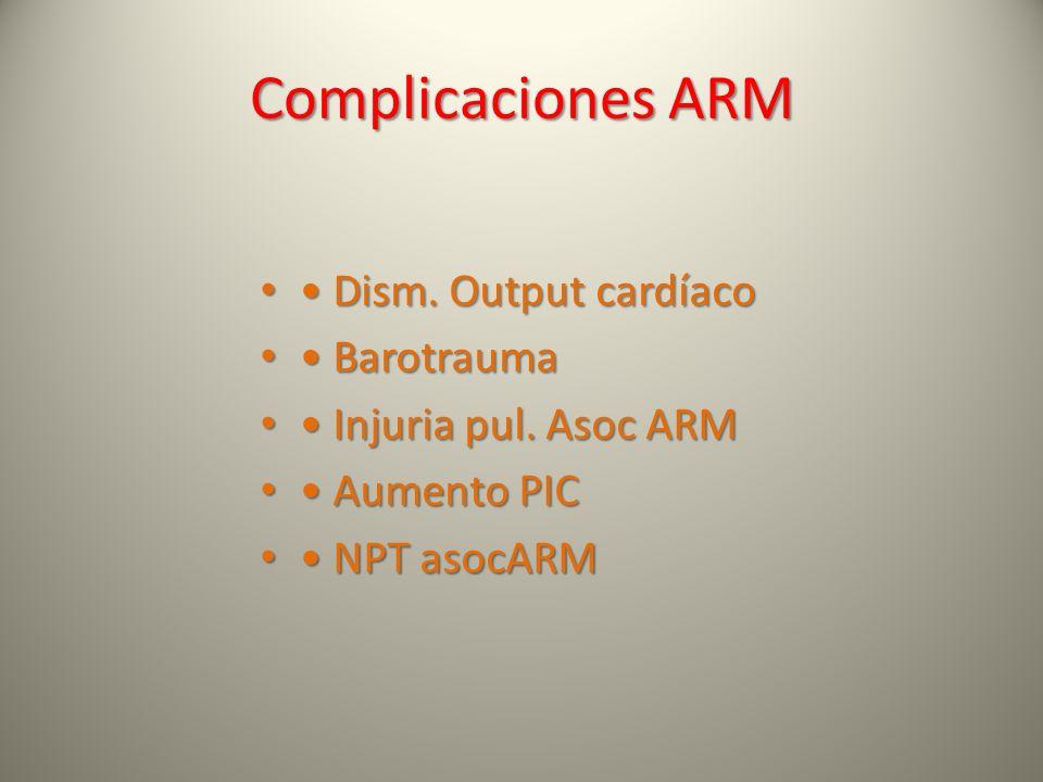 Complicaciones ARM Dism. Output cardíaco Dism. Output cardíaco Barotrauma Barotrauma Injuria pul. Asoc ARM Injuria pul. Asoc ARM Aumento PIC Aumento P