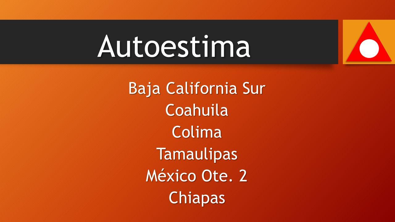 Baja California Sur CoahuilaColimaTamaulipas México Ote. 2 Chiapas Autoestima