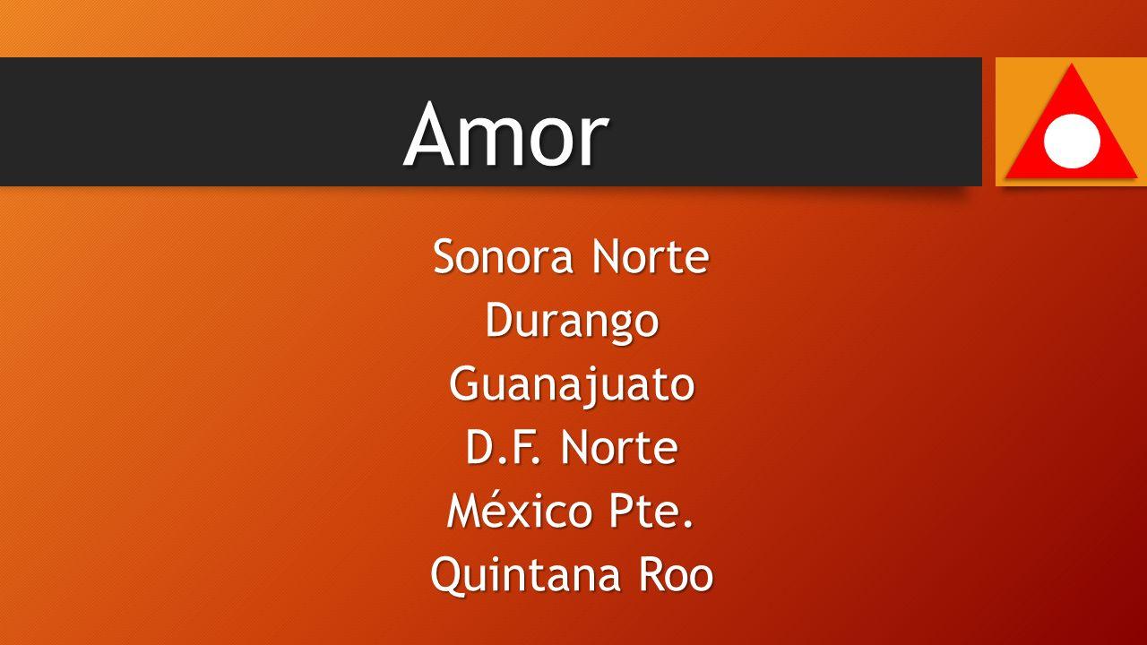 Sonora Norte DurangoGuanajuato D.F. Norte México Pte. Quintana Roo Amor