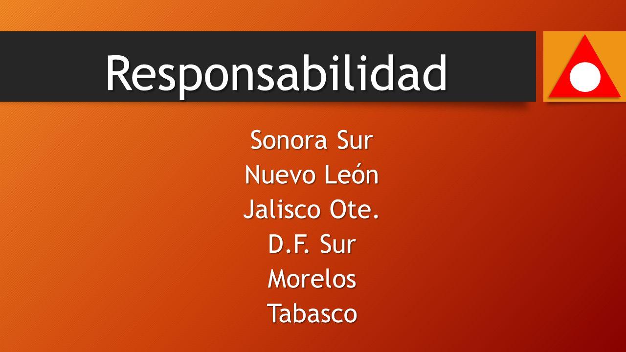 Sonora Sur Nuevo León Jalisco Ote. D.F. Sur MorelosTabasco Responsabilidad
