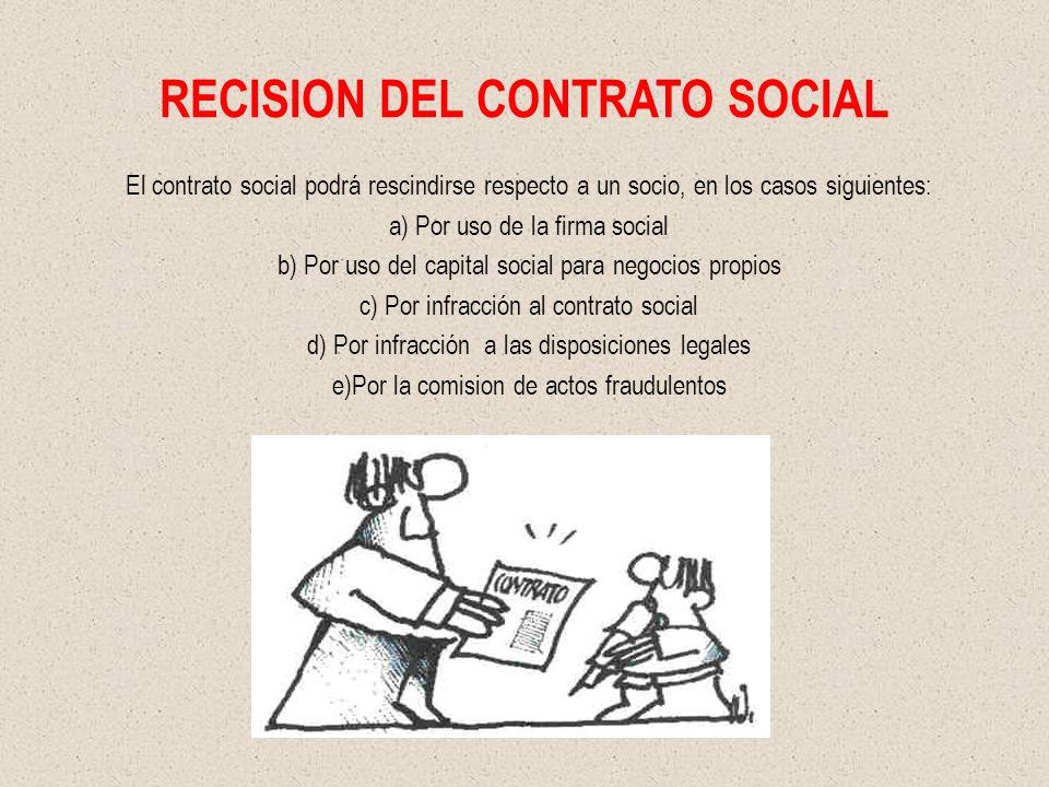 RECISION DEL CONTRATO SOCIAL El contrato social podrá rescindirse respecto a un socio, en los casos siguientes: a) Por uso de la firma social b) Por u