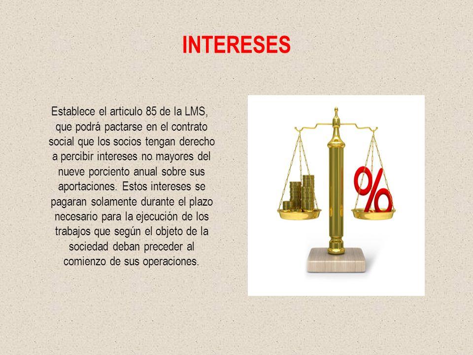 INTERESES Establece el articulo 85 de la LMS, que podrá pactarse en el contrato social que los socios tengan derecho a percibir intereses no mayores del nueve porciento anual sobre sus aportaciones.