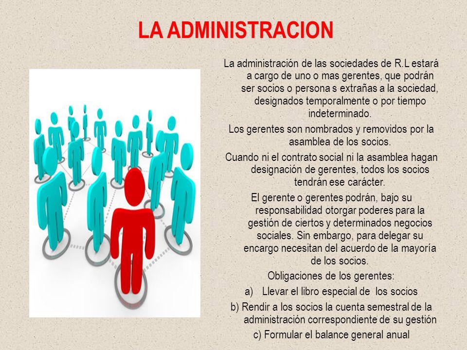 LA ADMINISTRACION La administración de las sociedades de R.L estará a cargo de uno o mas gerentes, que podrán ser socios o persona s extrañas a la soc