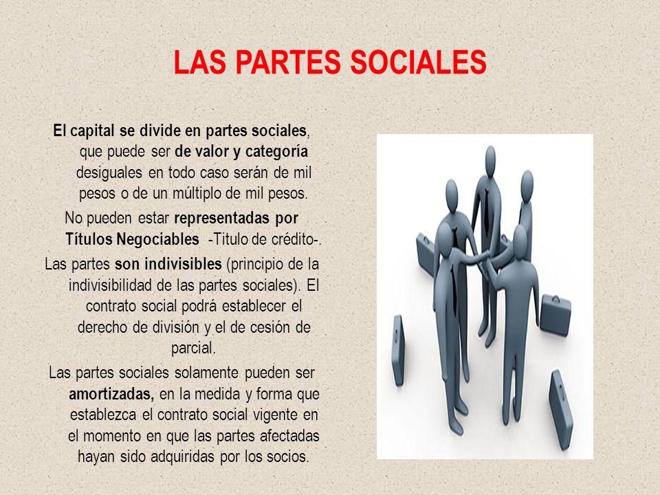 LAS PARTES SOCIALES El capital se divide en partes sociales, que puede ser de valor y categoría desiguales en todo caso serán de mil pesos o de un múltiplo de mil pesos.