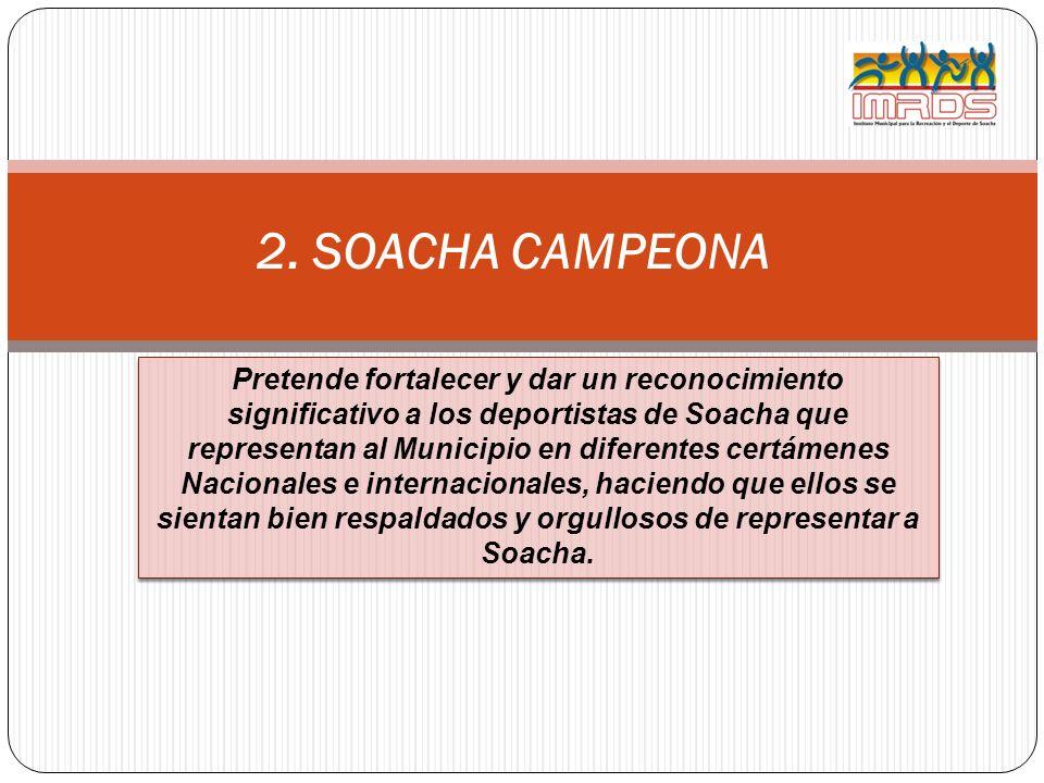 2. SOACHA CAMPEONA Pretende fortalecer y dar un reconocimiento significativo a los deportistas de Soacha que representan al Municipio en diferentes ce