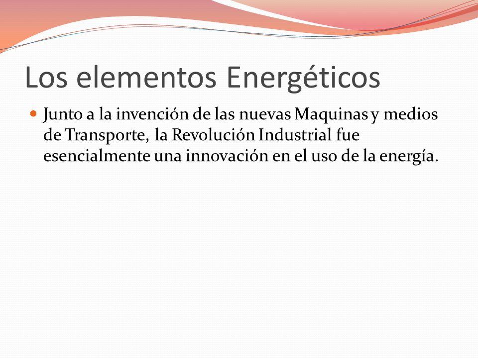 Los elementos Energéticos Junto a la invención de las nuevas Maquinas y medios de Transporte, la Revolución Industrial fue esencialmente una innovació