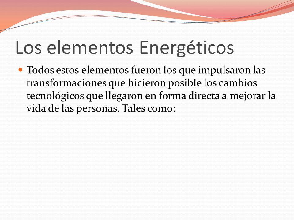 Los elementos Energéticos Todos estos elementos fueron los que impulsaron las transformaciones que hicieron posible los cambios tecnológicos que llega