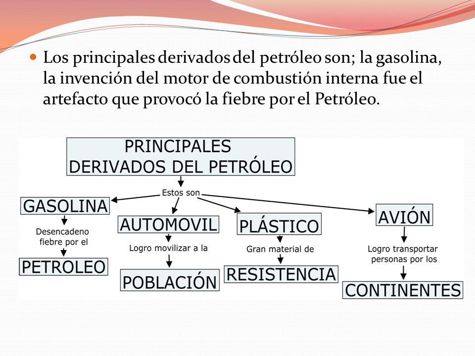 Los principales derivados del petróleo son; la gasolina, la invención del motor de combustión interna fue el artefacto que provocó la fiebre por el Pe