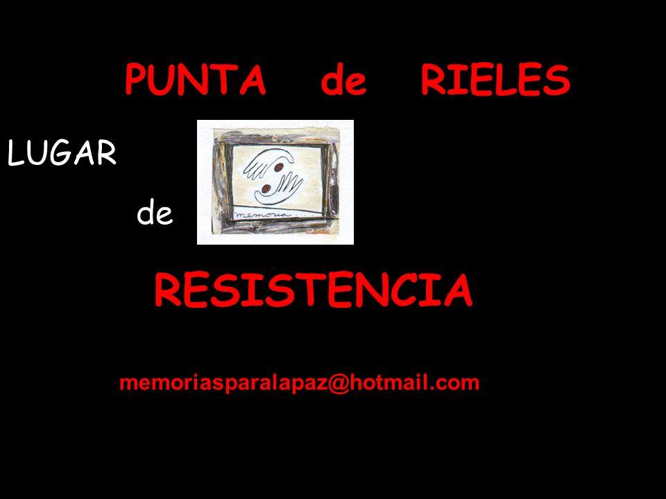 PUNTA de RIELES LUGAR de RESISTENCIA memoriasparalapaz@hotmail.com