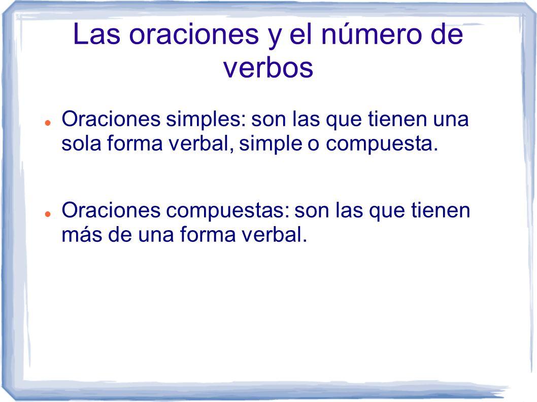 Las oraciones y el número de verbos Oraciones simples: son las que tienen una sola forma verbal, simple o compuesta. Oraciones compuestas: son las que