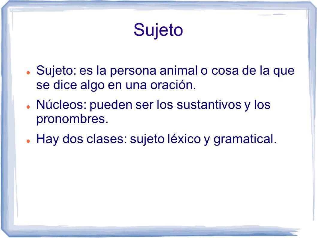 Sujeto Sujeto: es la persona animal o cosa de la que se dice algo en una oración. Núcleos: pueden ser los sustantivos y los pronombres. Hay dos clases