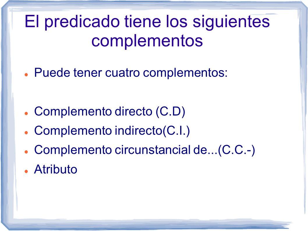 El predicado tiene los siguientes complementos Puede tener cuatro complementos: Complemento directo (C.D) Complemento indirecto(C.I.) Complemento circ