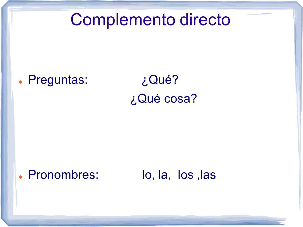 Complemento directo Preguntas: ¿Qué? ¿Qué cosa? Pronombres: lo, la, los,las