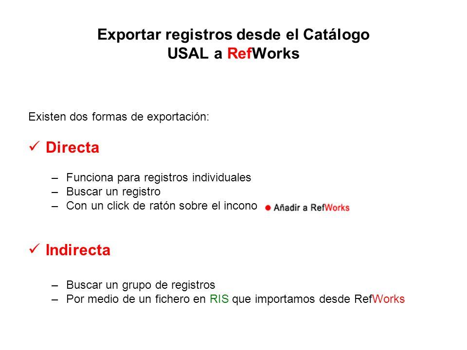Exportar registros desde el Catálogo USAL a RefWorks Existen dos formas de exportación: Directa –Funciona para registros individuales –Buscar un registro –Con un click de ratón sobre el incono Indirecta –Buscar un grupo de registros –Por medio de un fichero en RIS que importamos desde RefWorks