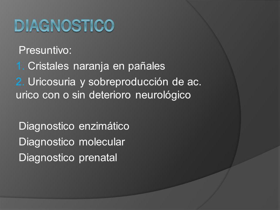 Presuntivo: 1. Cristales naranja en pañales 2. Uricosuria y sobreproducción de ac. urico con o sin deterioro neurológico Diagnostico enzimático Diagno