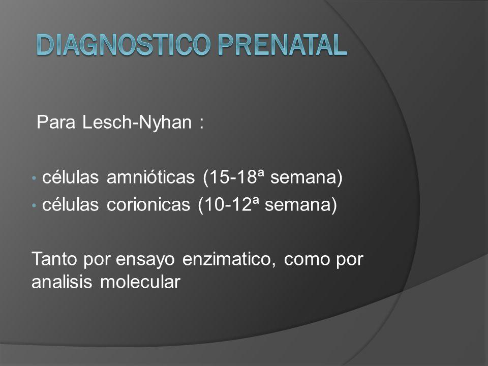 Para Lesch-Nyhan : células amnióticas (15-18ª semana) células corionicas (10-12ª semana) Tanto por ensayo enzimatico, como por analisis molecular