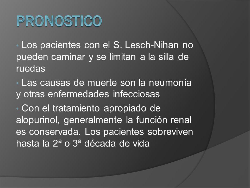 Los pacientes con el S. Lesch-Nihan no pueden caminar y se limitan a la silla de ruedas Las causas de muerte son la neumonía y otras enfermedades infe
