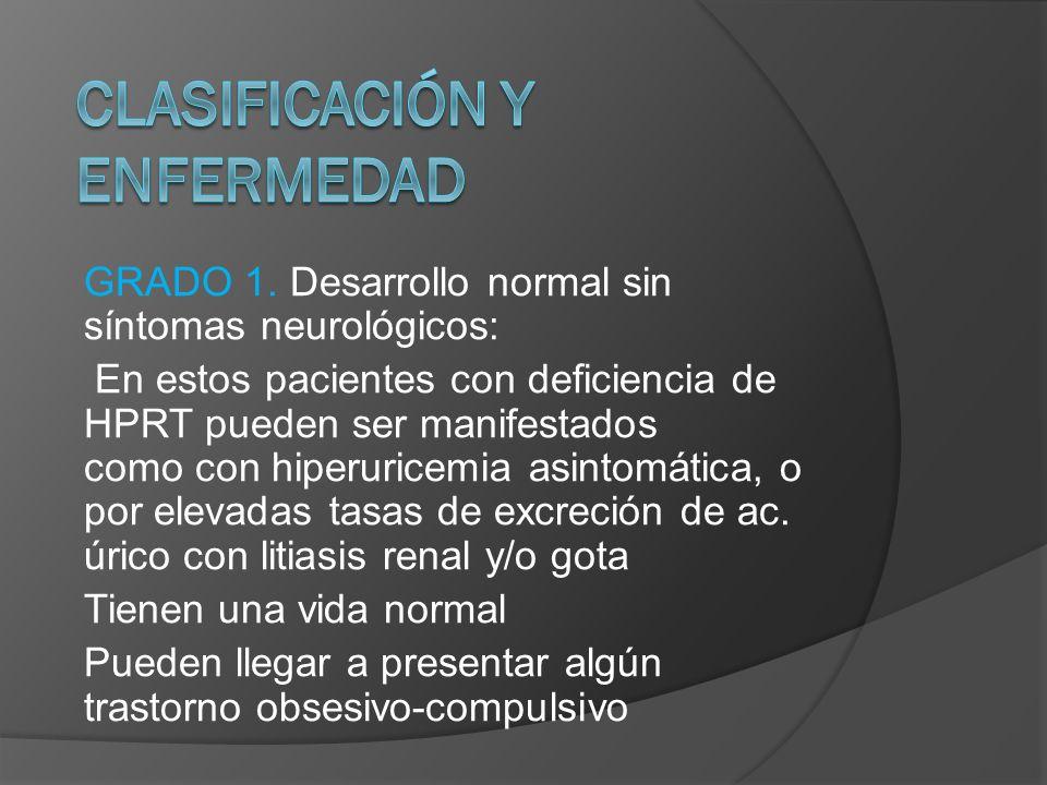 GRADO 1. Desarrollo normal sin síntomas neurológicos: En estos pacientes con deficiencia de HPRT pueden ser manifestados como con hiperuricemia asinto