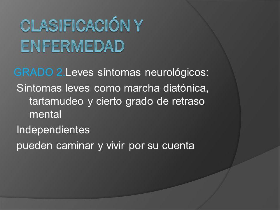 GRADO 2.Leves síntomas neurológicos: Síntomas leves como marcha diatónica, tartamudeo y cierto grado de retraso mental Independientes pueden caminar y