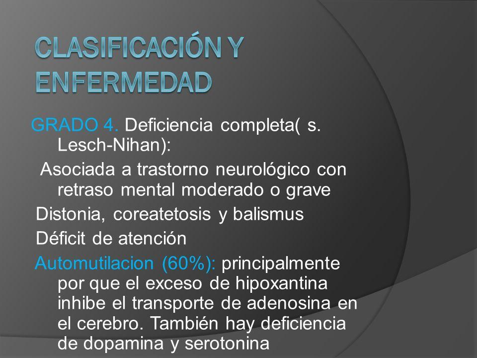 GRADO 4. Deficiencia completa( s. Lesch-Nihan): Asociada a trastorno neurológico con retraso mental moderado o grave Distonia, coreatetosis y balismus