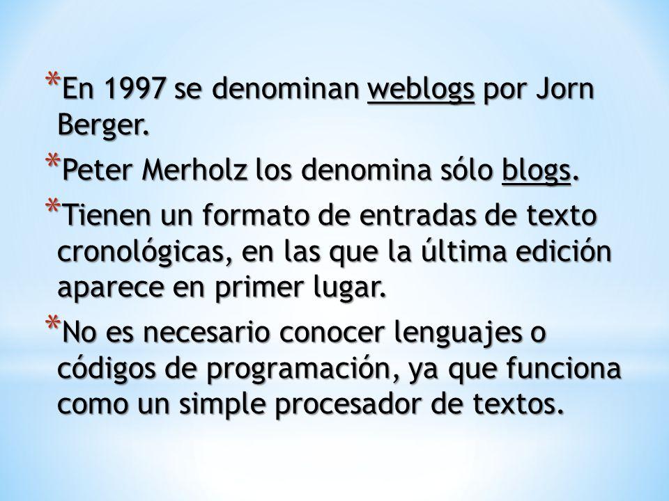 * En 1997 se denominan weblogs por Jorn Berger. * Peter Merholz los denomina sólo blogs. * Tienen un formato de entradas de texto cronológicas, en las