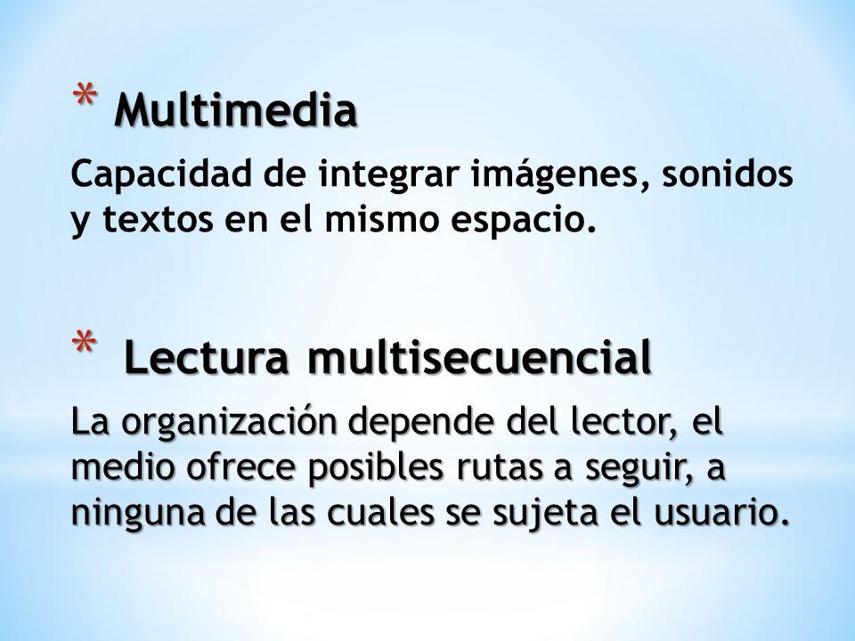 * Multimedia Capacidad de integrar imágenes, sonidos y textos en el mismo espacio. * Lectura multisecuencial La organización depende del lector, el me
