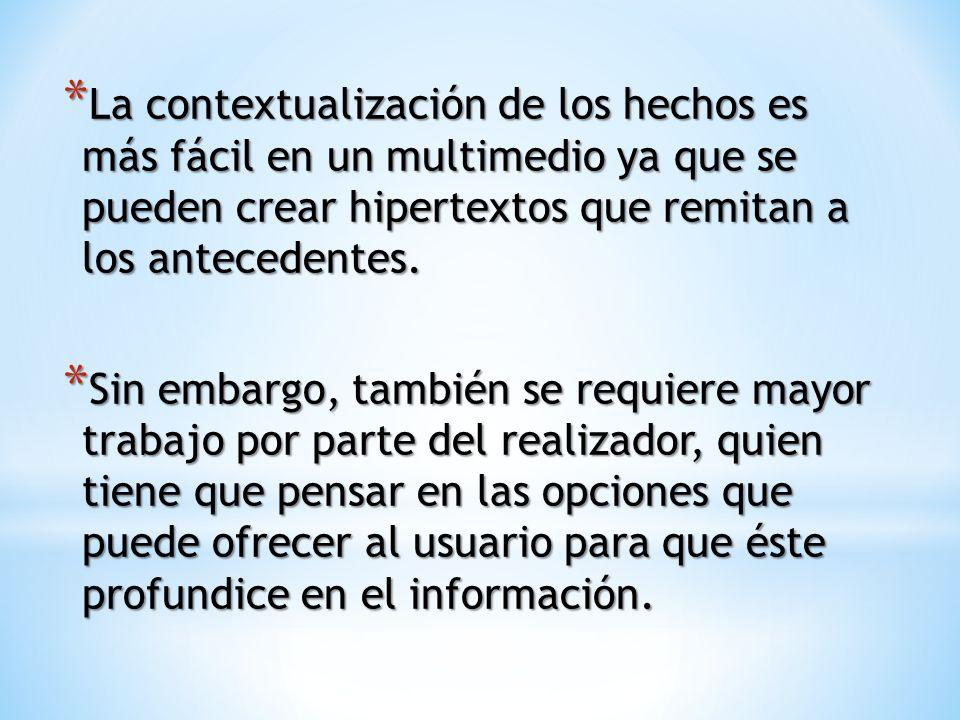 * La contextualización de los hechos es más fácil en un multimedio ya que se pueden crear hipertextos que remitan a los antecedentes.