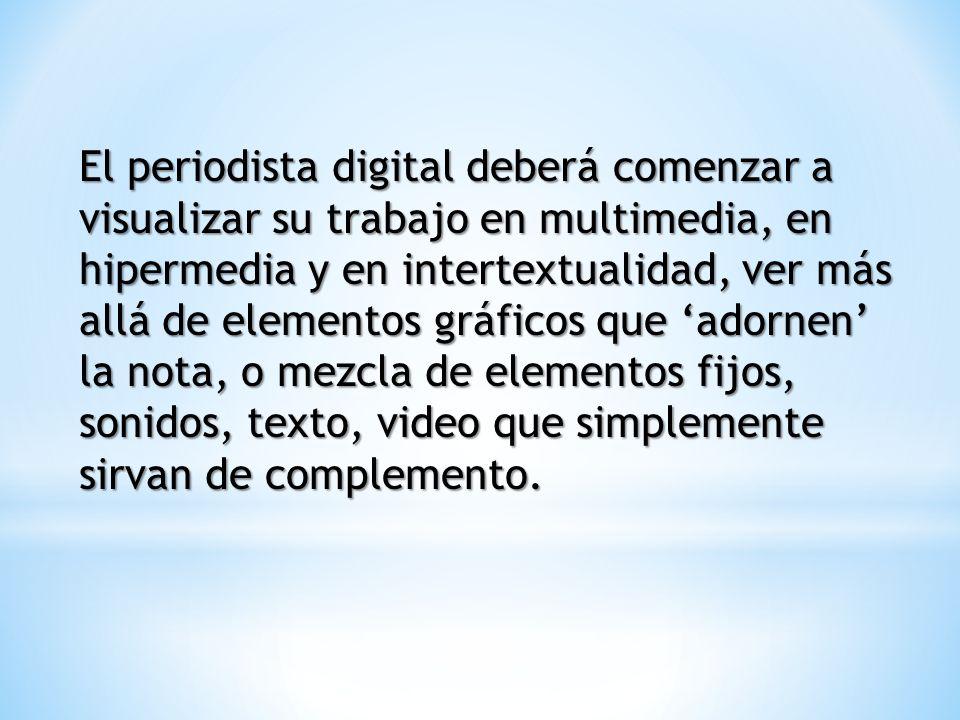 El periodista digital deberá comenzar a visualizar su trabajo en multimedia, en hipermedia y en intertextualidad, ver más allá de elementos gráficos q