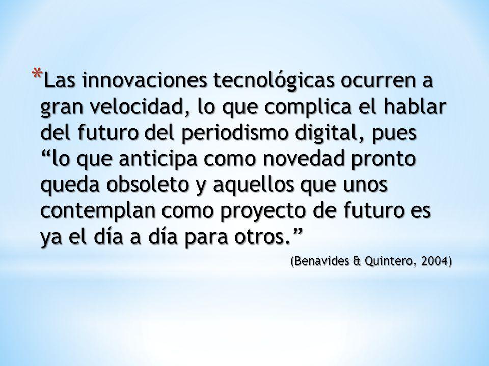* Las innovaciones tecnológicas ocurren a gran velocidad, lo que complica el hablar del futuro del periodismo digital, pues lo que anticipa como novedad pronto queda obsoleto y aquellos que unos contemplan como proyecto de futuro es ya el día a día para otros.