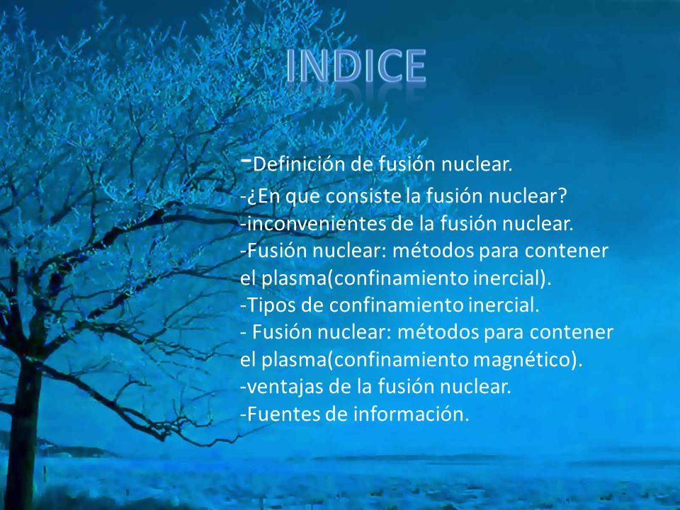 - Definición de fusión nuclear. -¿En que consiste la fusión nuclear? -inconvenientes de la fusión nuclear. -Fusión nuclear: métodos para contener el p